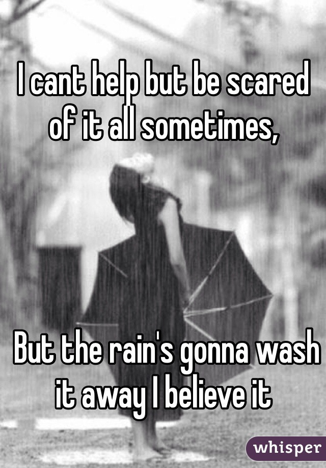 I cant help but be scared of it all sometimes,      But the rain's gonna wash it away I believe it