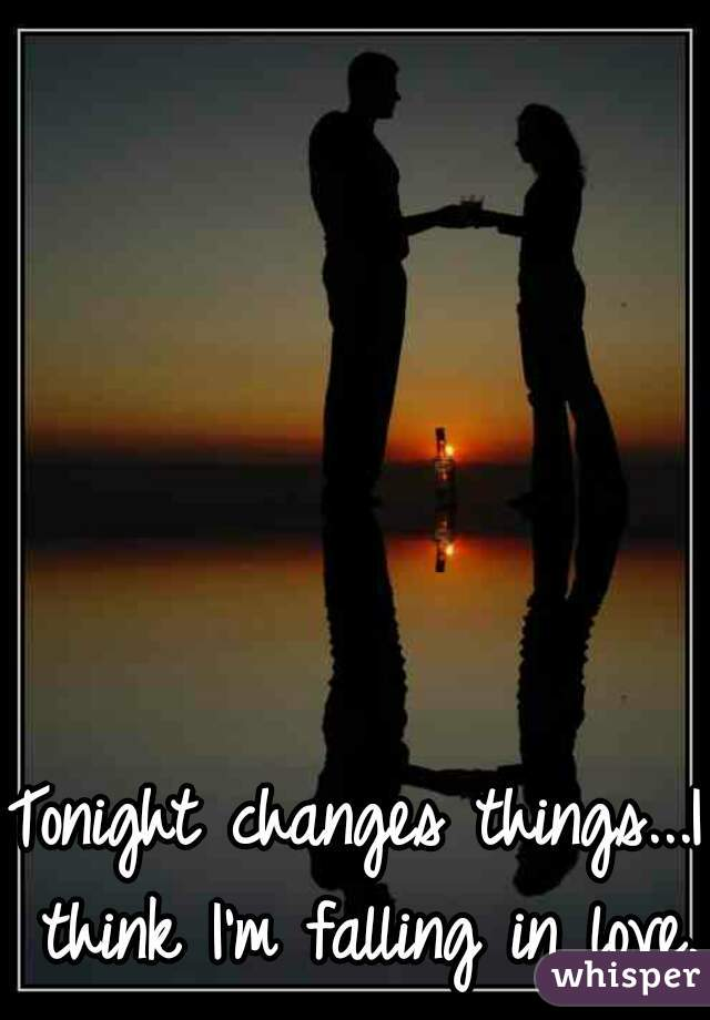 Tonight changes things...I think I'm falling in love.