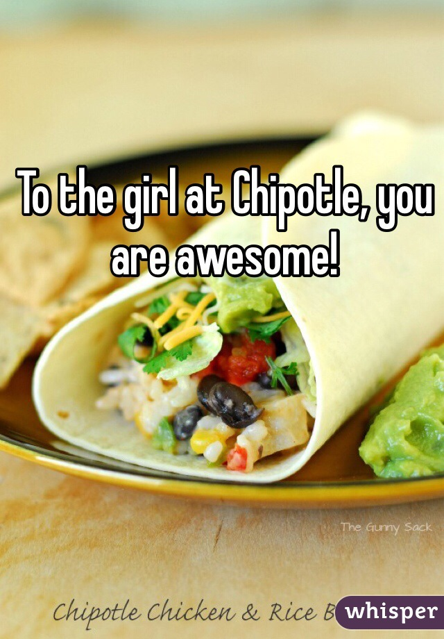 To the girl at Chipotle, you are awesome!