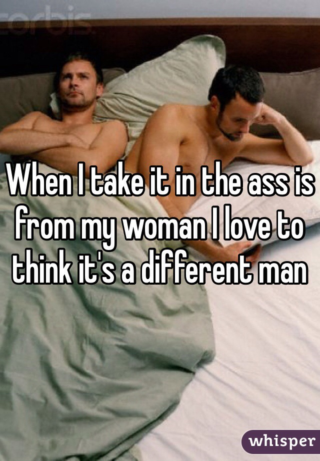 When I take it in the ass is from my woman I love to think it's a different man
