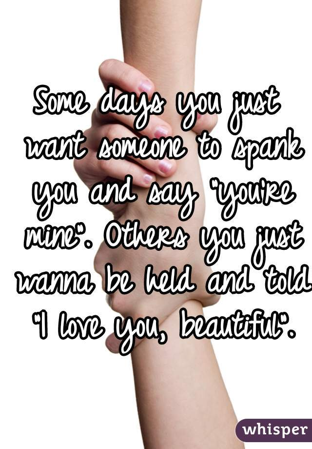 """Some days you just want someone to spank you and say """"you're mine"""". Others you just wanna be held and told """"I love you, beautiful""""."""