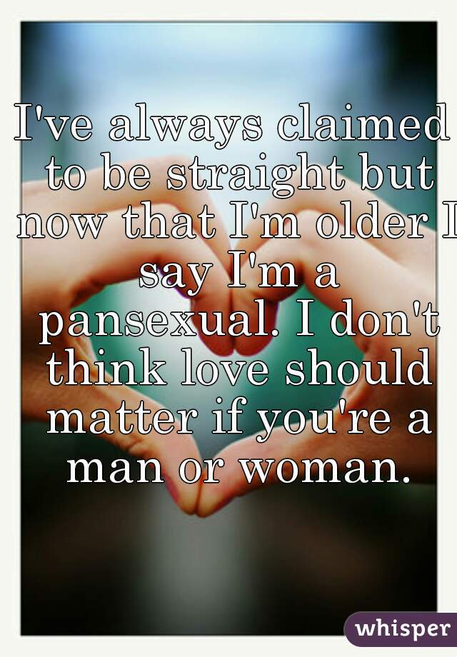 I've always claimed to be straight but now that I'm older I say I'm a pansexual. I don't think love should matter if you're a man or woman.