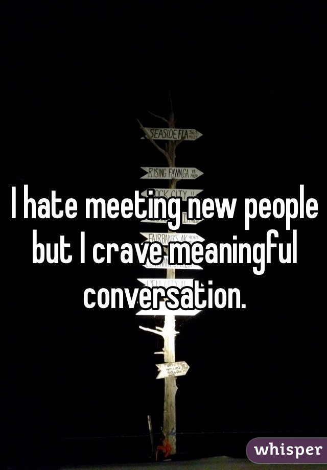 I hate meeting new people but I crave meaningful conversation.
