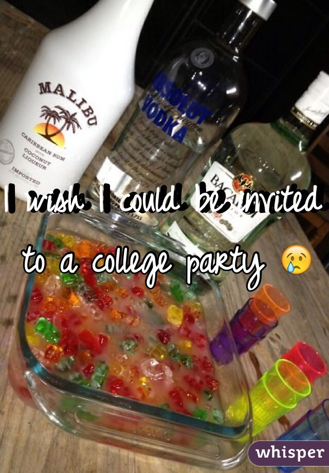 I wish I could be invited to a college party 😢