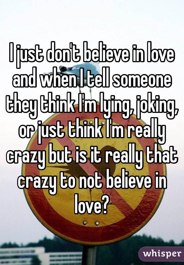 I just don't believe in love and when I tell someone they think I'm lying, joking, or just think I'm really crazy but is it really that crazy to not believe in love?