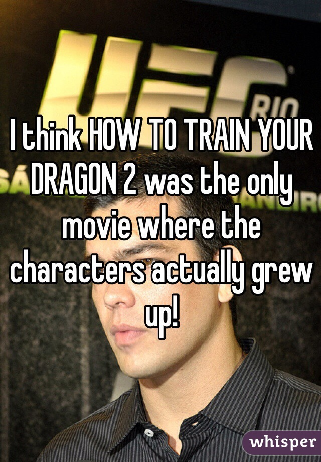 I think HOW TO TRAIN YOUR DRAGON 2 was the only movie where the characters actually grew up!