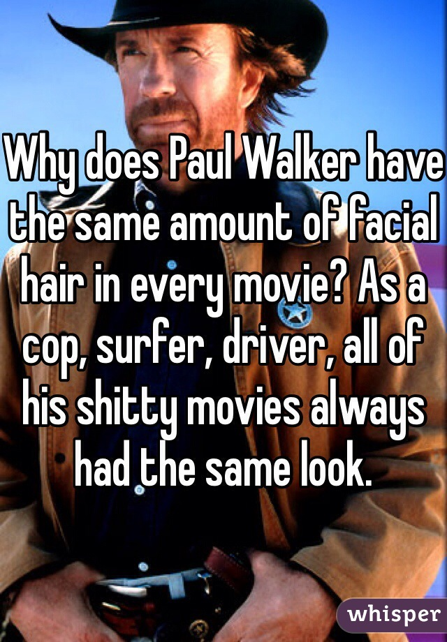 Why does Paul Walker have the same amount of facial hair in every movie? As a cop, surfer, driver, all of his shitty movies always had the same look.