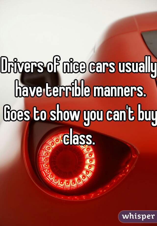 Drivers of nice cars usually have terrible manners. Goes to show you can't buy class.
