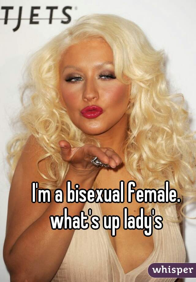 I'm a bisexual female. what's up lady's