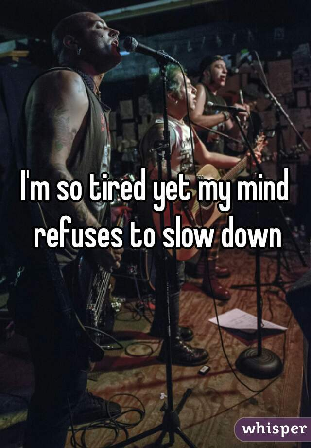 I'm so tired yet my mind refuses to slow down