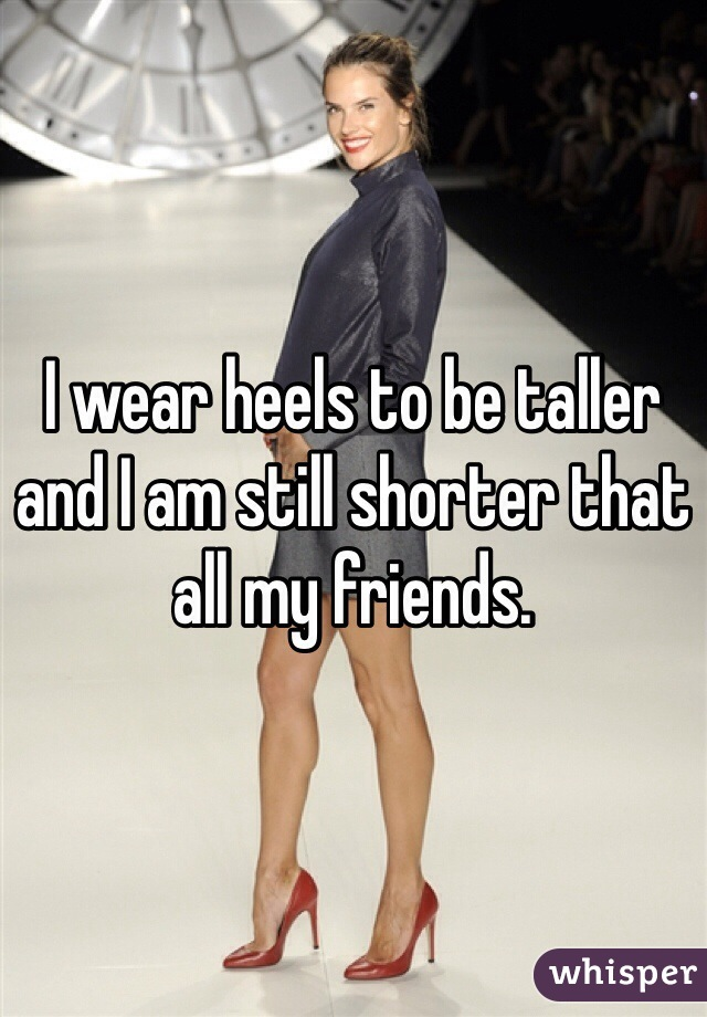 I wear heels to be taller and I am still shorter that all my friends.