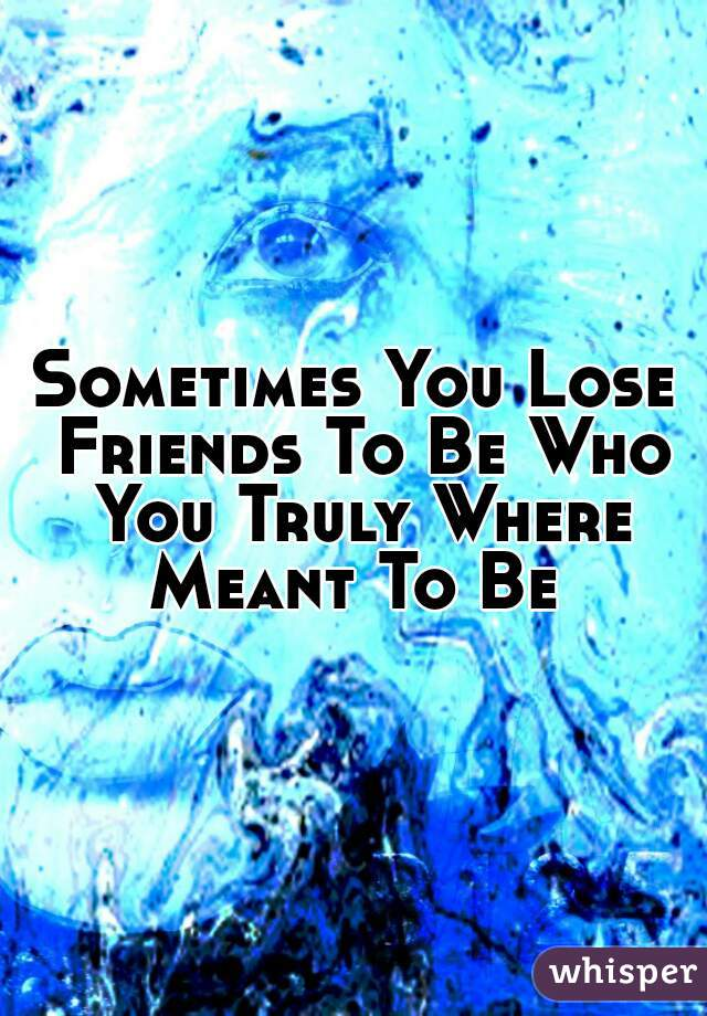 Sometimes You Lose Friends To Be Who You Truly Where Meant To Be