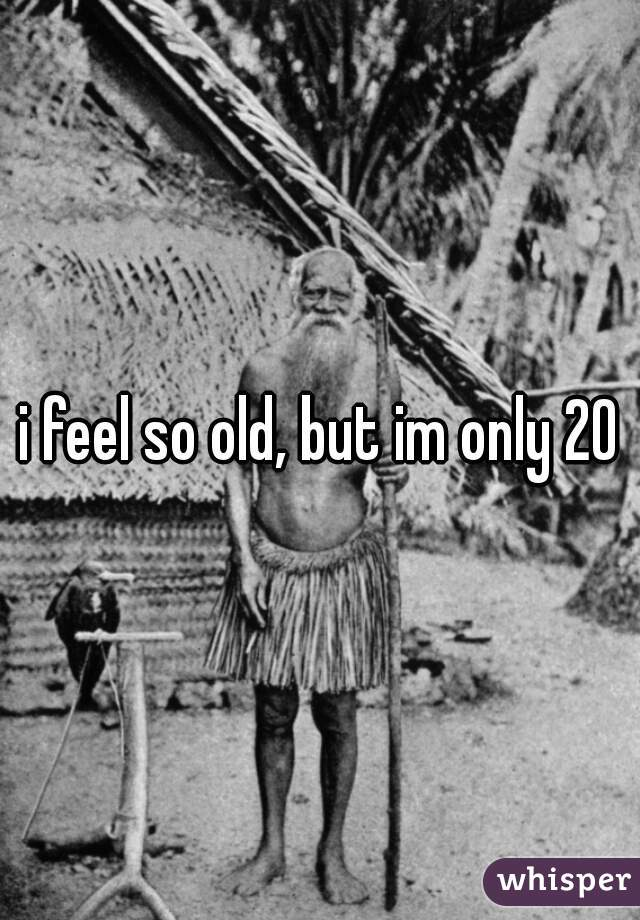 i feel so old, but im only 20