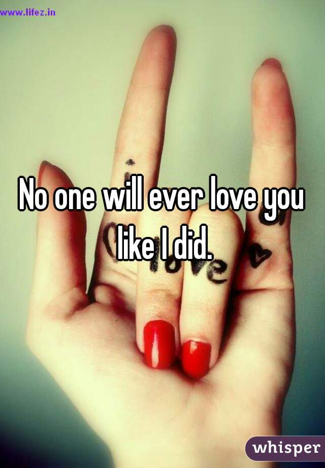 No one will ever love you like I did.