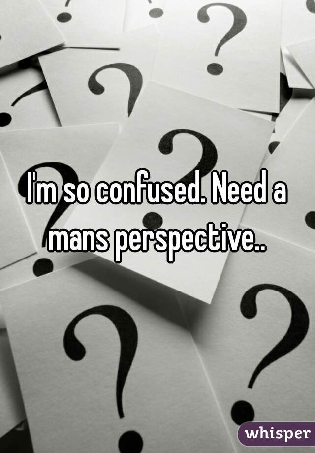 I'm so confused. Need a mans perspective..