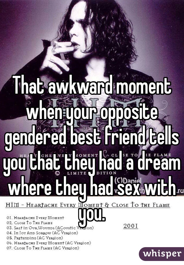 That awkward moment when your opposite gendered best friend tells you that they had a dream where they had sex with you.