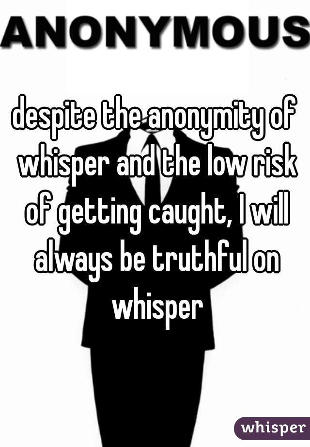 despite the anonymity of whisper and the low risk of getting caught, I will always be truthful on whisper
