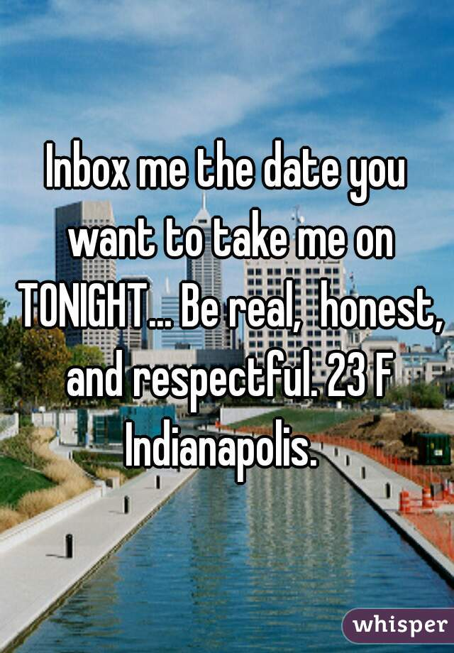 Inbox me the date you want to take me on TONIGHT... Be real,  honest, and respectful. 23 F Indianapolis.