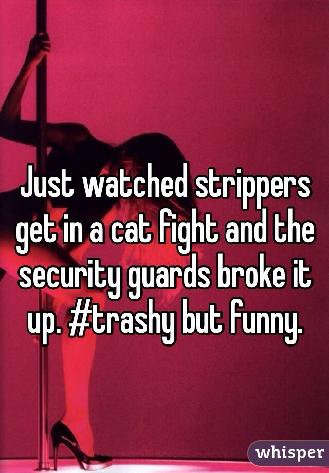 Just watched strippers get in a cat fight and the security guards broke it up. #trashy but funny.