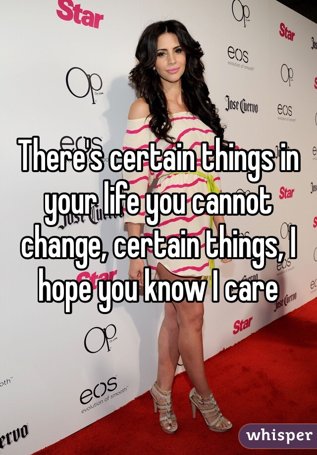 There's certain things in your life you cannot change, certain things, I hope you know I care