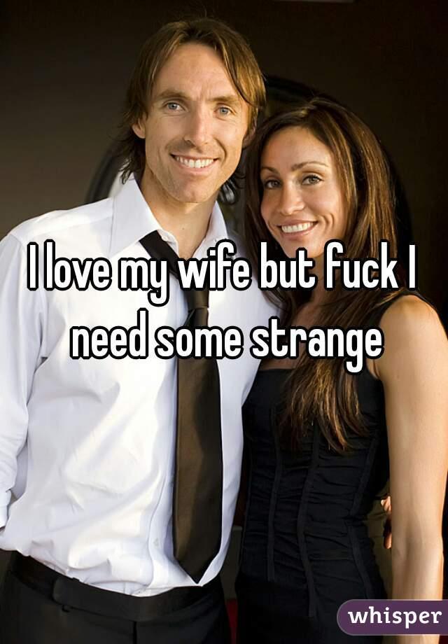 I love my wife but fuck I need some strange