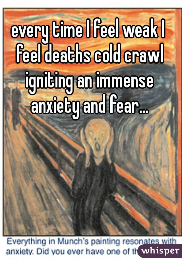 every time I feel weak I feel deaths cold crawl igniting an immense anxiety and fear...