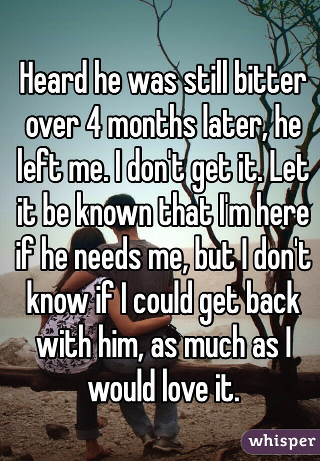 Heard he was still bitter over 4 months later, he left me. I don't get it. Let it be known that I'm here if he needs me, but I don't know if I could get back with him, as much as I would love it.