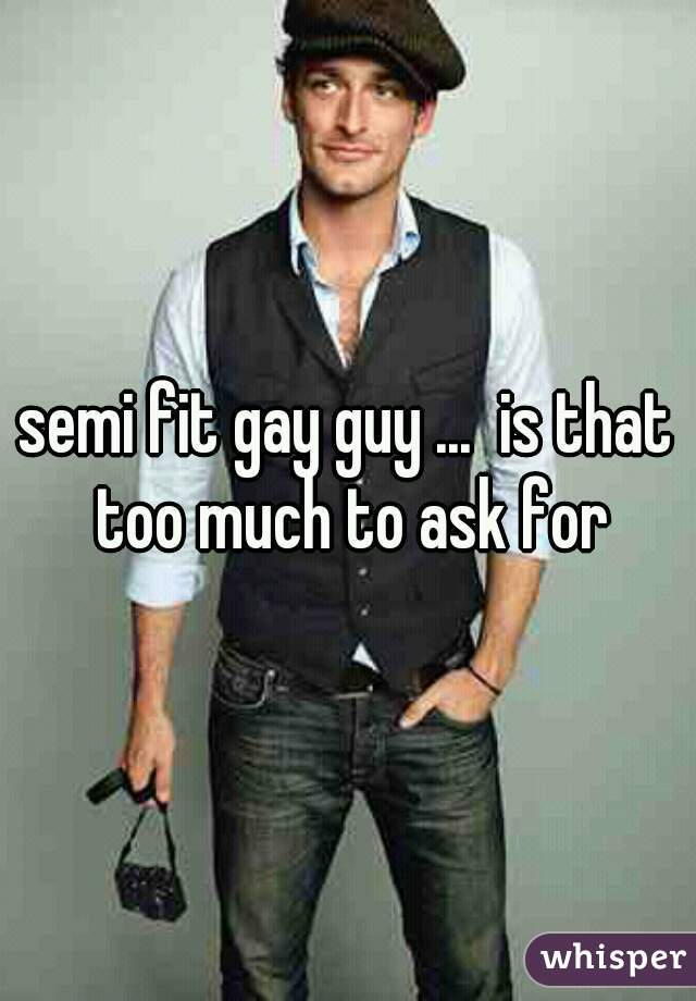 semi fit gay guy ...  is that too much to ask for