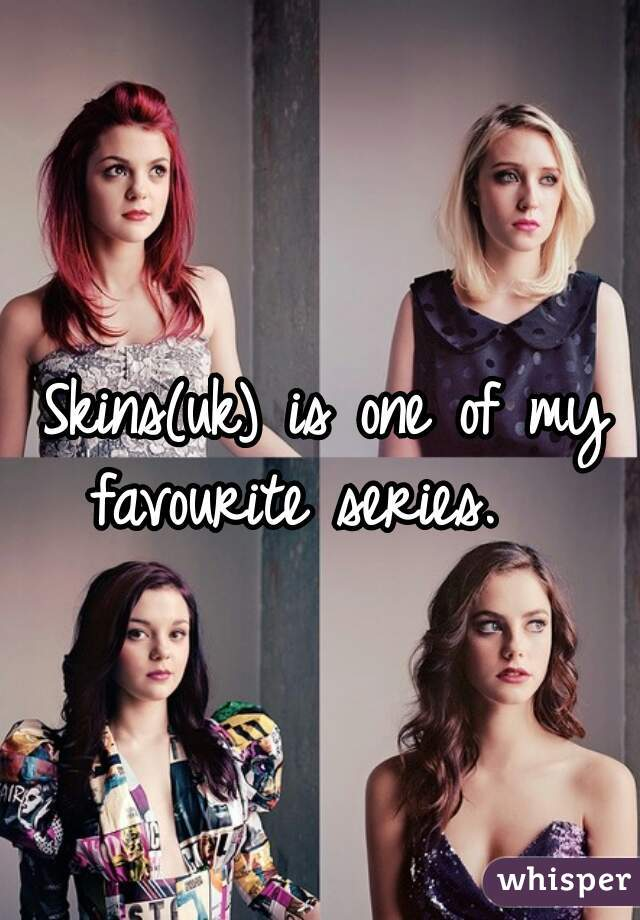 Skins(uk) is one of my favourite series.