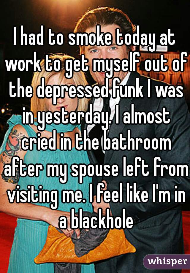 I had to smoke today at work to get myself out of the depressed funk I was in yesterday. I almost cried in the bathroom after my spouse left from visiting me. I feel like I'm in a blackhole