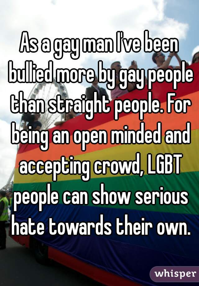As a gay man I've been bullied more by gay people than straight people. For being an open minded and accepting crowd, LGBT people can show serious hate towards their own.