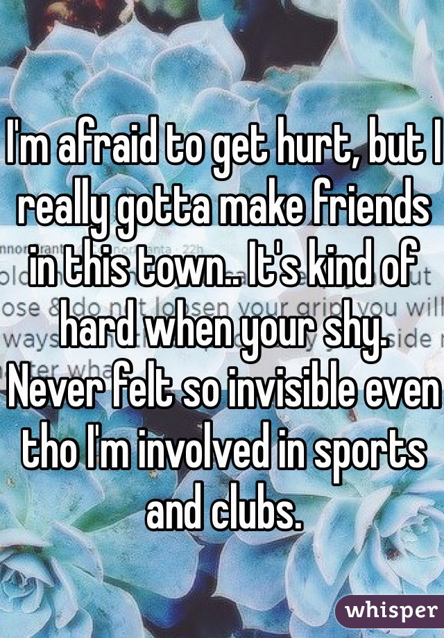 I'm afraid to get hurt, but I really gotta make friends in this town.. It's kind of hard when your shy.  Never felt so invisible even tho I'm involved in sports and clubs.