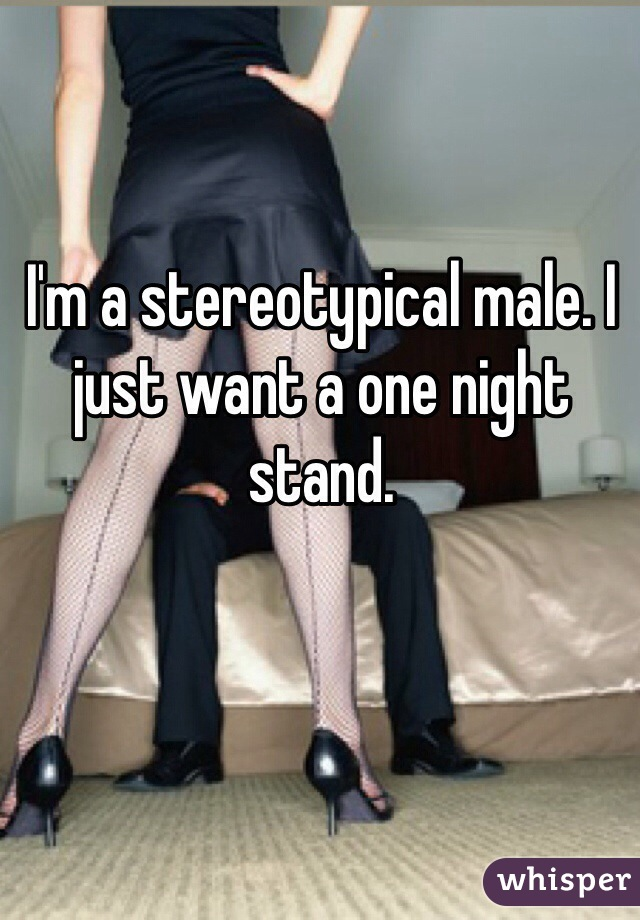 I'm a stereotypical male. I just want a one night stand.
