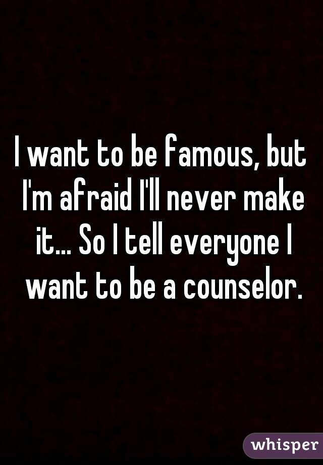 I want to be famous, but I'm afraid I'll never make it... So I tell everyone I want to be a counselor.
