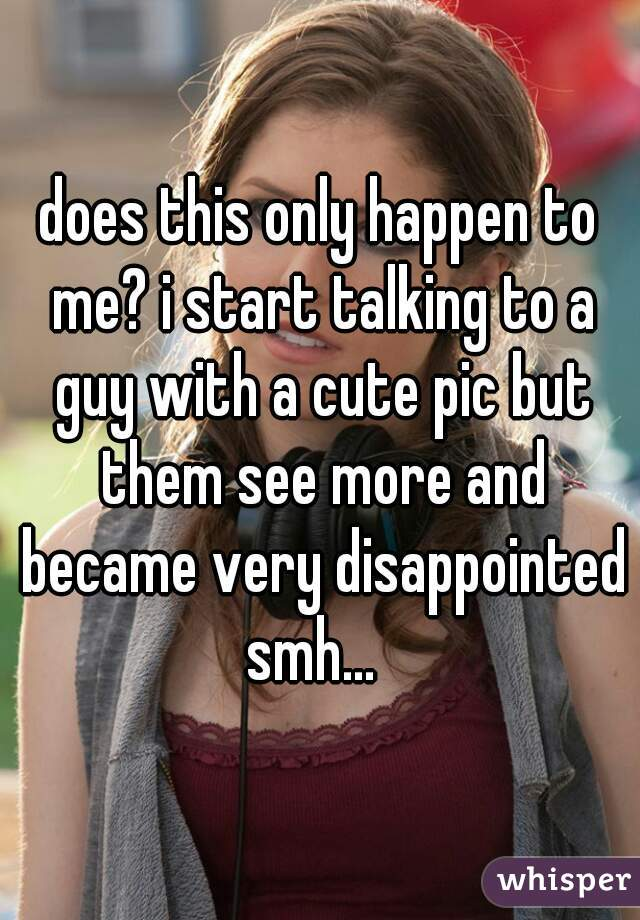 does this only happen to me? i start talking to a guy with a cute pic but them see more and became very disappointed smh...