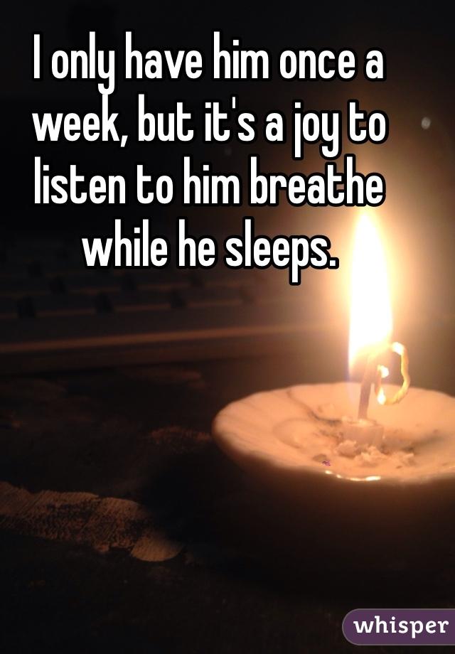 I only have him once a week, but it's a joy to listen to him breathe while he sleeps.