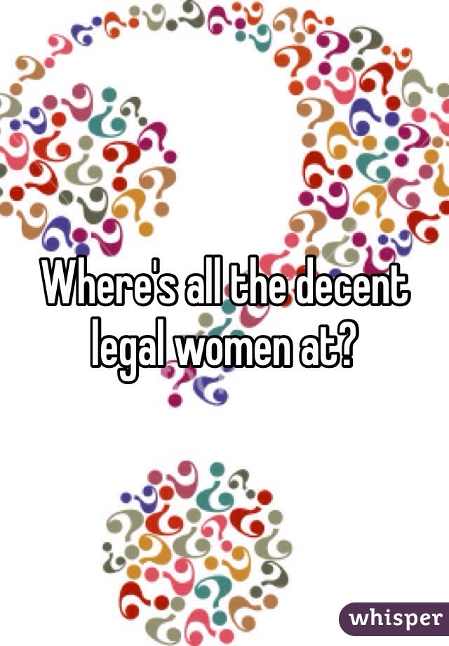 Where's all the decent legal women at?