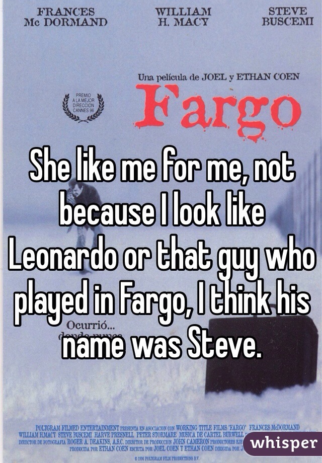 She like me for me, not because I look like Leonardo or that guy who played in Fargo, I think his name was Steve.