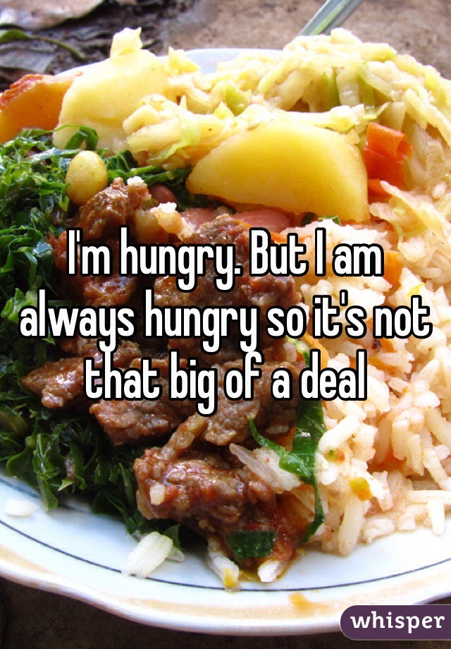 I'm hungry. But I am always hungry so it's not that big of a deal