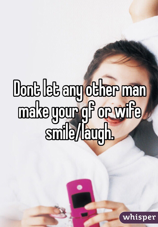 Dont let any other man make your gf or wife smile/laugh.