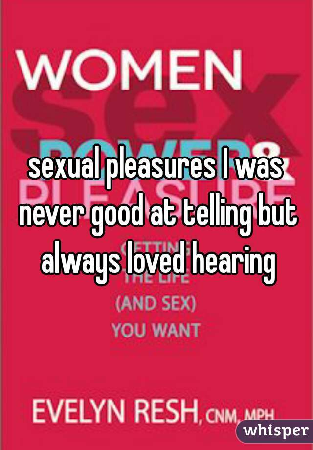 sexual pleasures I was never good at telling but always loved hearing