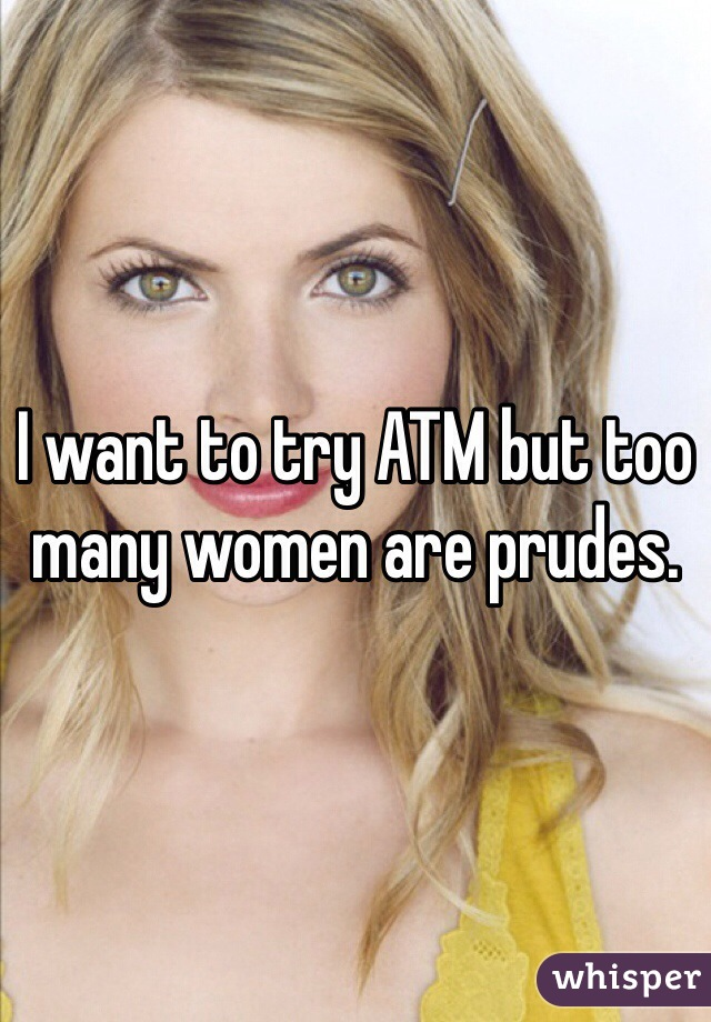 I want to try ATM but too many women are prudes.