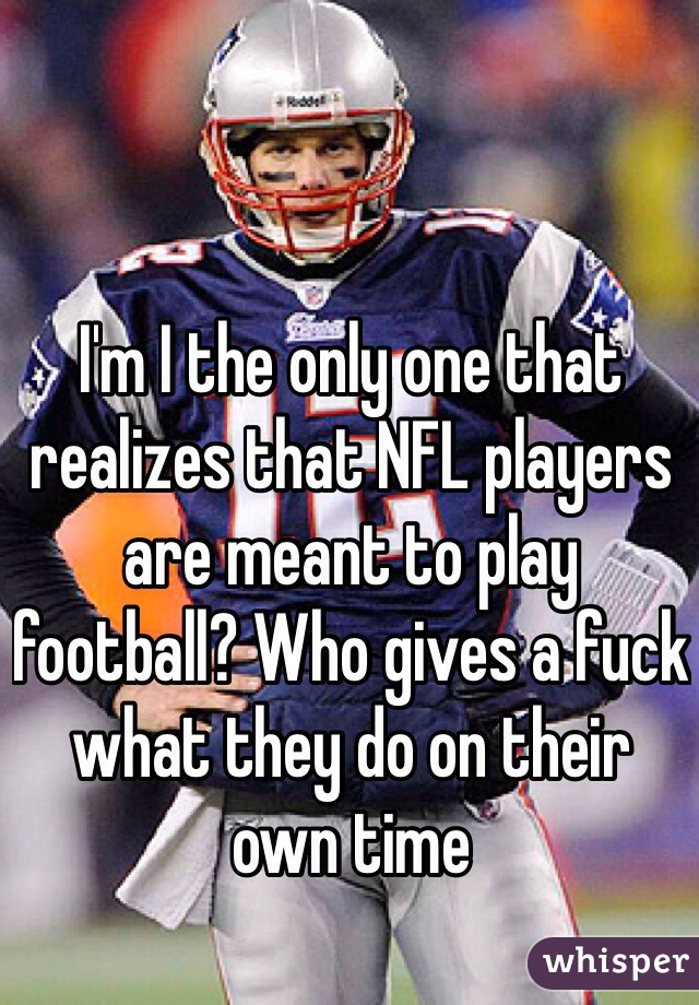 I'm I the only one that realizes that NFL players are meant to play football? Who gives a fuck what they do on their own time