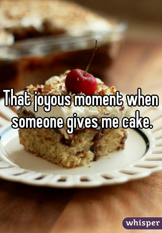 That joyous moment when someone gives me cake.