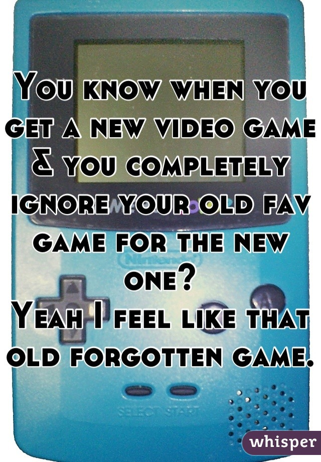 You know when you get a new video game & you completely ignore your old fav game for the new one? Yeah I feel like that old forgotten game.
