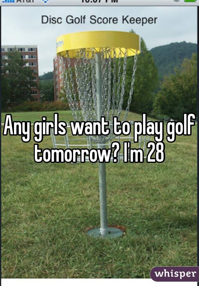 Any girls want to play golf tomorrow? I'm 28