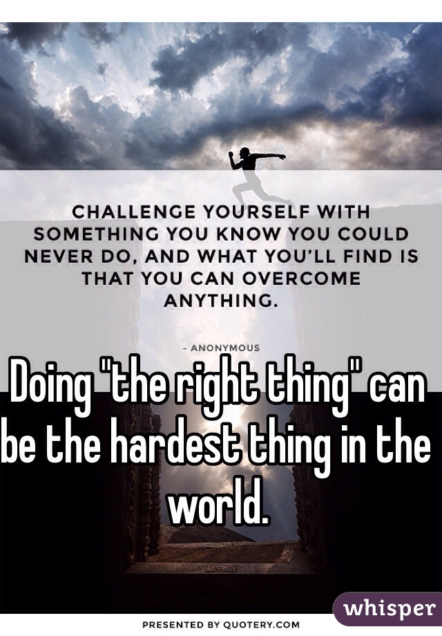 "Doing ""the right thing"" can be the hardest thing in the world."
