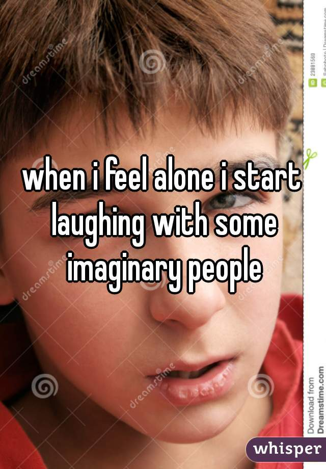 when i feel alone i start laughing with some imaginary people