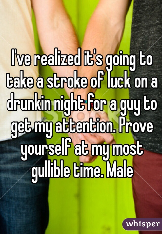I've realized it's going to take a stroke of luck on a drunkin night for a guy to get my attention. Prove yourself at my most gullible time. Male