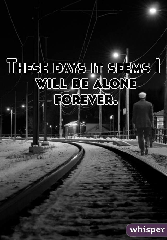These days it seems I will be alone forever.